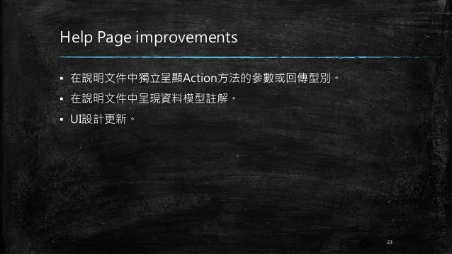 Help Page improvements ▪ 在說明文件中獨立呈顯Action方法的參數或回傳型別。 ▪ 在說明文件中呈現資料模型註解。 ▪ UI設計更新。 23
