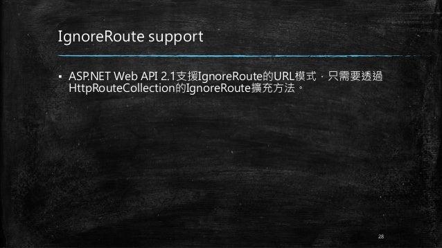 IgnoreRoute support ▪ ASP.NET Web API 2.1支援IgnoreRoute的URL模式,只需要透過 HttpRouteCollection的IgnoreRoute擴充方法。 28