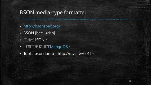 BSON media-type formatter ▪ http://bsonspec.org/ ▪ BSON [bee · sahn] ▪ 二進位JSON。 ▪ 目前主要使用在MangoDB。 ▪ Tool:bsondump,http://m...