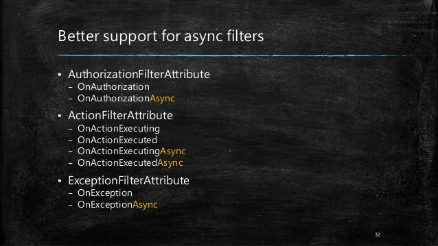 Better support for async filters ▪ AuthorizationFilterAttribute – OnAuthorization – OnAuthorizationAsync ▪ ActionFilterAtt...