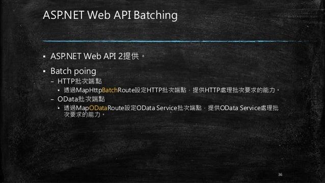 ASP.NET Web API Batching ▪ ASP.NET Web API 2提供。 ▪ Batch poing – HTTP批次端點 ▪ 透過MapHttpBatchRoute設定HTTP批次端點,提供HTTP處理批次要求的能力。 ...