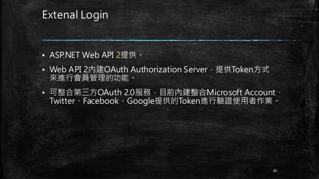 Extenal Login ▪ ASP.NET Web API 2提供。 ▪ Web API 2內建OAuth Authorization Server,提供Token方式 來進行會員管理的功能。 ▪ 可整合第三方OAuth 2.0服務,目前內...