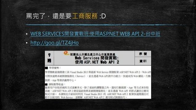 罵完了,還是要工商服務 :D ▪ WEB SERVICES開發實戰班:使用ASP.NET WEB API 2-台中班 ▪ http://goo.gl/TZ4jHo