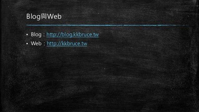 Blog與Web ▪ Blog:http://blog.kkbruce.tw ▪ Web:http://kkbruce.tw