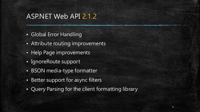 ASP.NET Web API 2.1.2 ▪ Global Error Handling ▪ Attribute routing improvements ▪ Help Page improvements ▪ IgnoreRoute supp...