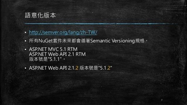 語意化版本 ▪ http://semver.org/lang/zh-TW/ ▪ 所有NuGet套件未來都會循著Semantic Versioning規格。 ▪ ASP.NET MVC 5.1 RTM ASP.NET Web API 2.1 RT...
