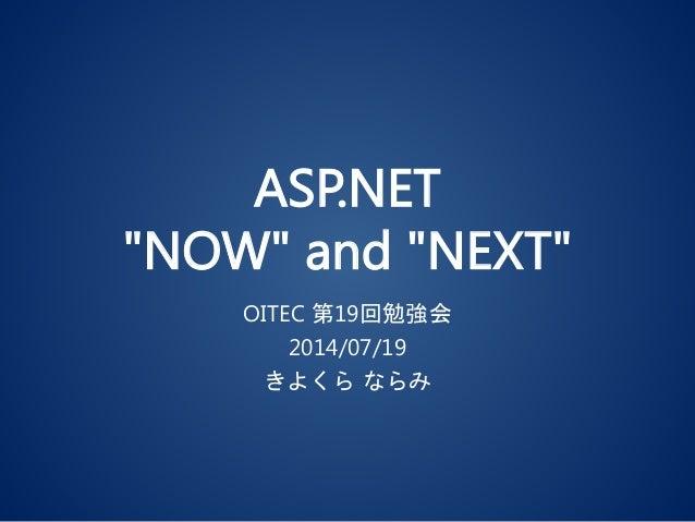 """ASP.NET """"NOW"""" and """"NEXT"""" OITEC 第19回勉強会 2014/07/19 きよくら ならみ"""