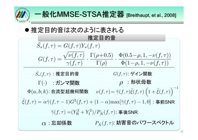 一般化MMSE-STSA推定器[Breithaupt, et al., 2008]   推定目的音は次のように表される  10  推定目的音  : 推定目的音: ゲイン関数  : : 形状母数ガンマ関数  : 合流型超幾何関数  : 事前SNR...