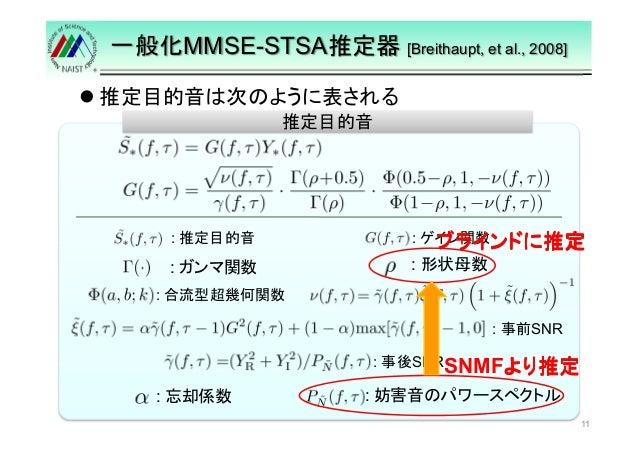 一般化MMSE-STSA推定器[Breithaupt, et al., 2008]   推定目的音は次のように表される  推定目的音  : 推定目的音: ゲイン関数  ブラインドに推定 : : 形状母数ガンマ関数  : 合流型超幾何関数  : ...