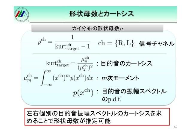 形状母数とカートシス  13  カイ分布の形状母数ρ  : 目的音のカートシス  : m次モーメント  : 目的音の振幅スペクトル  のp.d.f.  左右個別の目的音振幅スペクトルのカートシスを求  めることで形状母数が推定可能  : 信号チ...