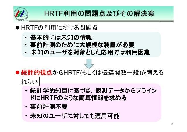 HRTF利用の問題点及びその解決案   HRTFの利用における問題点  統計的視点からHRTF(もしくは伝達関数一般)を考える  3  • 基本的には未知の情報 • 事前計測のために大規模な装置が必要 • 未知のユーザを対象とした応用では利用困...