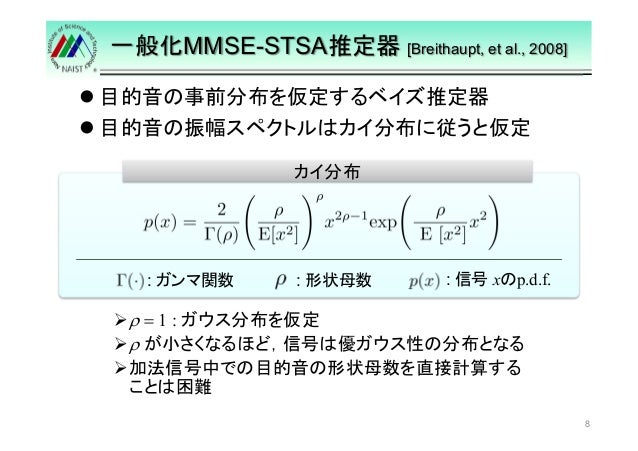一般化MMSE-STSA推定器[Breithaupt, et al., 2008]   目的音の事前分布を仮定するベイズ推定器   目的音の振幅スペクトルはカイ分布に従うと仮定  8  カイ分布  : : 信号xのp.d.f. 形状母数: ガン...