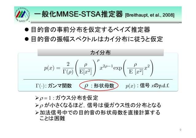 一般化MMSE-STSA推定器[Breithaupt, et al., 2008]   目的音の事前分布を仮定するベイズ推定器   目的音の振幅スペクトルはカイ分布に従うと仮定  9  カイ分布  : : 信号xのp.d.f. 形状母数: ガン...