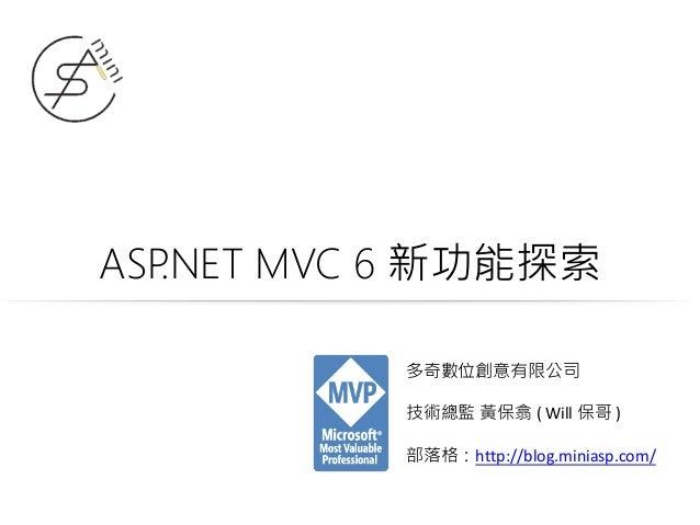 ASP.NET MVC 6 新功能探索 多奇數位創意有限公司 技術總監 黃保翕 ( Will 保哥 ) 部落格:http://blog.miniasp.com/