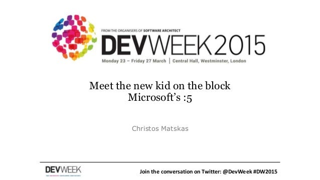 Meet the new kid on the block Microsoft's :5 Christos Matskas Join the conversation on Twitter: @DevWeek #DW2015