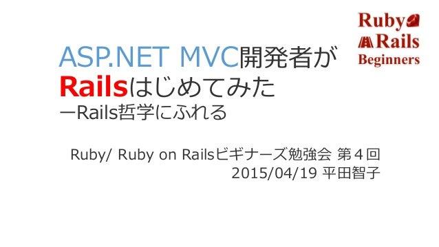ASP.NET MVC開発者が Railsはじめてみた ーRails哲学にふれる Ruby/ Ruby on Railsビギナーズ勉強会 第4回 2015/04/19 平田智子