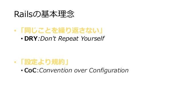 Railsの基本理念 • 「同じことを繰り返さない」 • DRY:Don't Repeat Yourself • 「設定より規約」 • CoC:Convention over Configuration