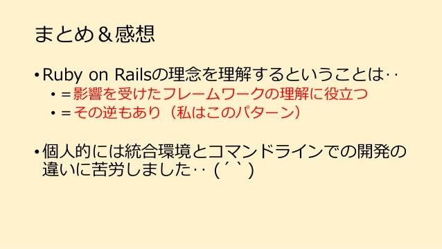 まとめ&感想 • Ruby on Railsの理念を理解するということは‥ • =影響を受けたフレームワークの理解に役立つ • =その逆もあり(私はこのパターン) • 個人的には統合環境とコマンドラインでの開発の 違いに苦労しました‥ (´`)