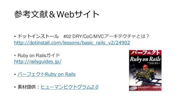 参考文献&Webサイト • ドットインストール #02 DRY/CoC/MVCアーキテクチャとは? http://dotinstall.com/lessons/basic_rails_v2/24902 • Ruby on Railsガイド ht...