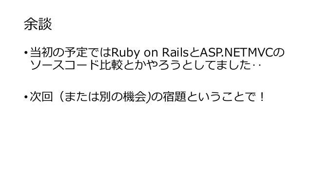 余談 • 当初の予定ではRuby on RailsとASP.NETMVCの ソースコード比較とかやろうとしてました‥ • 次回(または別の機会)の宿題ということで!