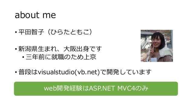 about me • 平田智子(ひらたともこ) • 新潟県生まれ、大阪出身です • 三年前に就職のため上京 • 普段はvisualstudio(vb.net)で開発しています web開発経験はASP.NET MVC4のみ