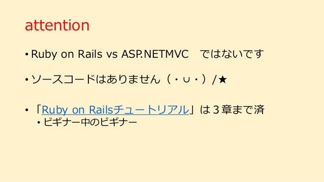 attention • Ruby on Rails vs ASP.NETMVC ではないです • ソースコードはありません(・∪・)/★ • 「Ruby on Railsチュートリアル」は3章まで済 • ビギナー中のビギナー