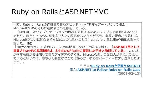 Ruby on RailsとASP.NETMVC 一方、Ruby on Railsの作成者であるデビッド・ハイネマイアー・ハンソン氏は、 MicrosoftがMVC分野に進出するのを歓迎している。 「MVCは、Webアプリケーションの構造を分割...