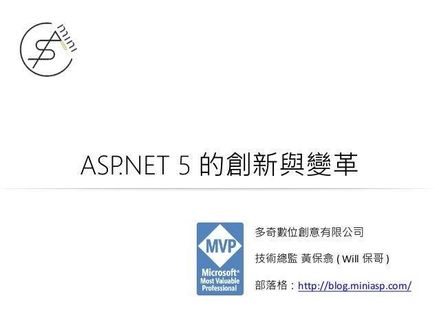 ASP.NET 5 的創新與變革 多奇數位創意有限公司 技術總監 黃保翕 ( Will 保哥 ) 部落格:http://blog.miniasp.com/