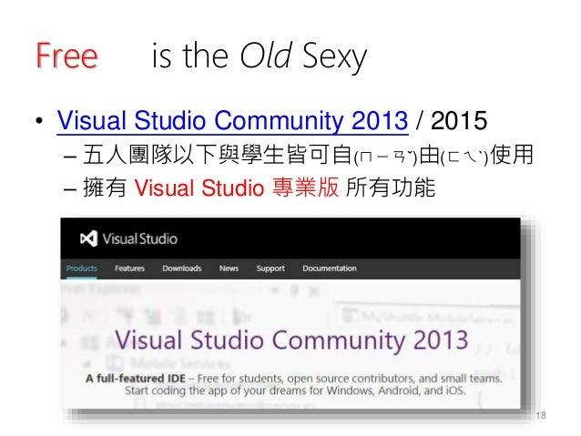Free is the Old Sexy • Visual Studio Community 2013 / 2015 – 五人團隊以下與學生皆可自(ㄇㄧㄢˇ)由(ㄈㄟˋ)使用 – 擁有 Visual Studio 專業版 所有功能 18