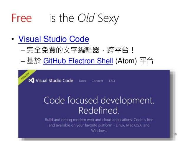 Free is the Old Sexy • Visual Studio Code – 完全免費的文字編輯器,跨平台! – 基於 GitHub Electron Shell (Atom) 平台 19