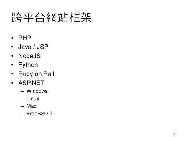 跨平台網站框架 • PHP • Java / JSP • NodeJS • Python • Ruby on Rail • ASP.NET – Windows – Linux – Mac – FreeBSD ? 21