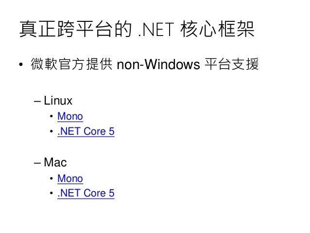 真正跨平台的 .NET 核心框架 • 微軟官方提供 non-Windows 平台支援 – Linux • Mono • .NET Core 5 – Mac • Mono • .NET Core 5