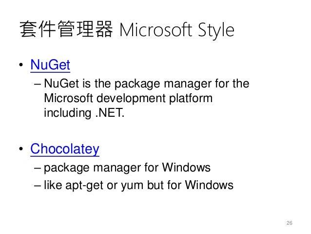 套件管理器 Microsoft Style • NuGet – NuGet is the package manager for the Microsoft development platform including .NET. • Choc...