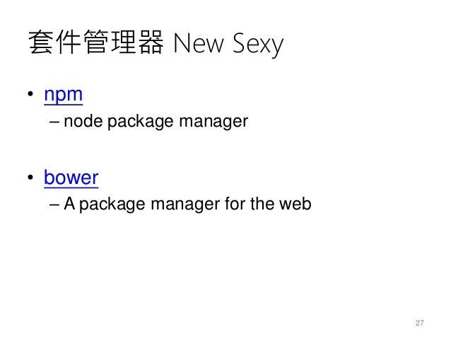 套件管理器 New Sexy • npm – node package manager • bower – A package manager for the web 27