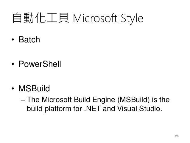自動化工具 Microsoft Style • Batch • PowerShell • MSBuild – The Microsoft Build Engine (MSBuild) is the build platform for .NET...