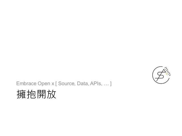 擁抱開放 Embrace Open x [ Source, Data, APIs, … ]