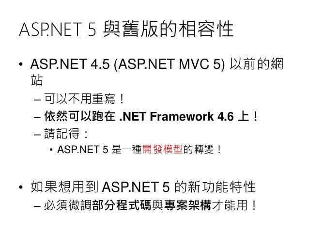 ASP.NET 5 與舊版的相容性 • ASP.NET 4.5 (ASP.NET MVC 5) 以前的網 站 – 可以不用重寫! – 依然可以跑在 .NET Framework 4.6 上! – 請記得: • ASP.NET 5 是一種開發模型...