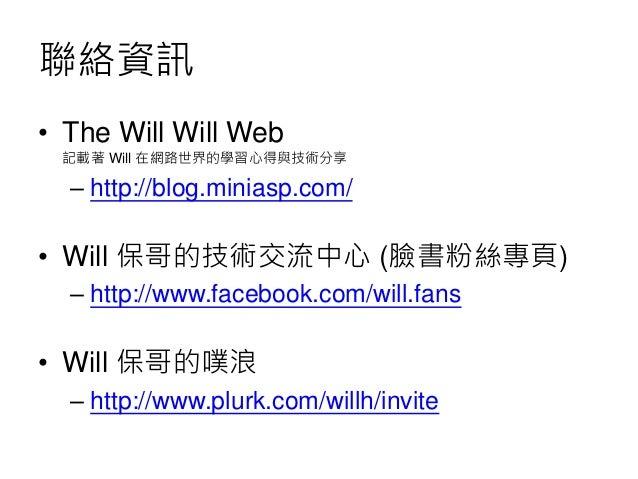 聯絡資訊 • The Will Will Web 記載著 Will 在網路世界的學習心得與技術分享 – http://blog.miniasp.com/ • Will 保哥的技術交流中心 (臉書粉絲專頁) – http://www.facebo...