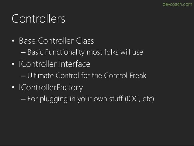 devcoach.com Controllers • Base Controller Class – Basic Functionality most folks will use • IController Interface – Ultim...