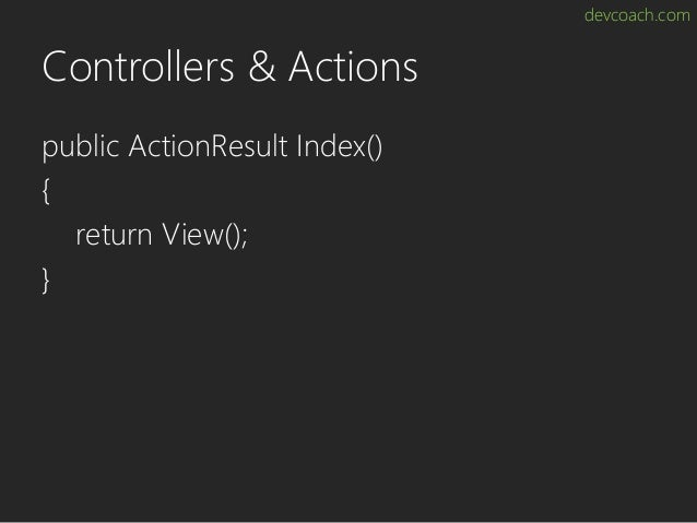devcoach.com Controllers & Actions public ActionResult Index() { return View(); }
