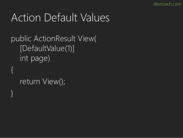 devcoach.com Action Default Values public ActionResult View( [DefaultValue(1)] int page) { return View(); }
