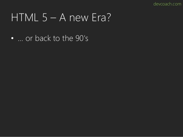 devcoach.com HTML 5 – A new Era? • … or back to the 90's