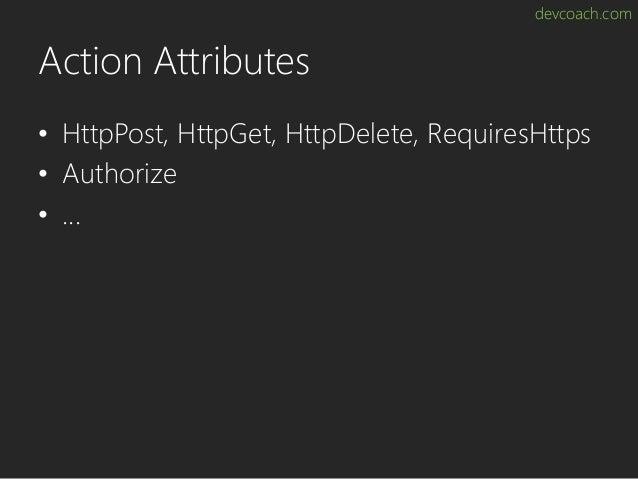 devcoach.com Action Attributes • HttpPost, HttpGet, HttpDelete, RequiresHttps • Authorize • ...