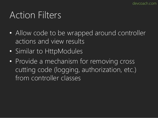 devcoach.com Action Filters • Allow code to be wrapped around controller actions and view results • Similar to HttpModules...