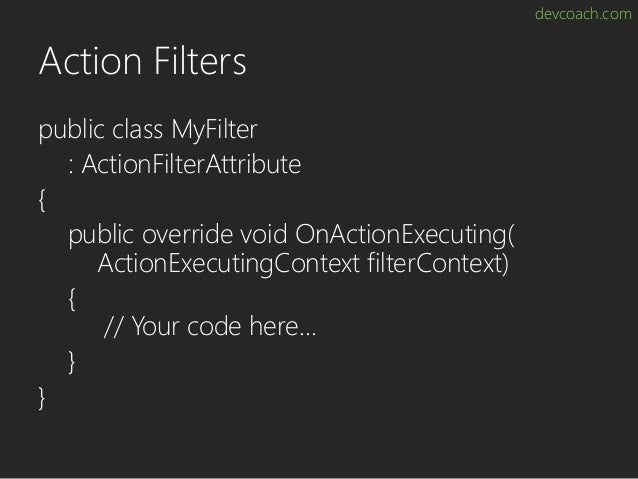 devcoach.com Action Filters public class MyFilter : ActionFilterAttribute { public override void OnActionExecuting( Action...
