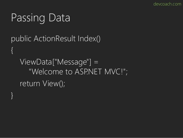 """devcoach.com Passing Data public ActionResult Index() { ViewData[""""Message""""] = """"Welcome to ASP.NET MVC!""""; return View(); }"""