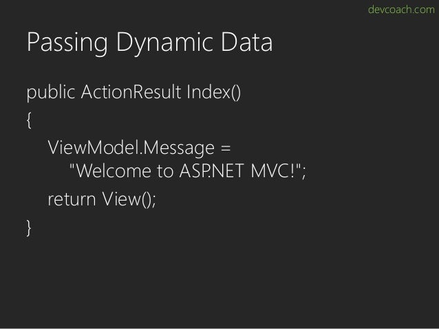 """devcoach.com Passing Dynamic Data public ActionResult Index() { ViewModel.Message = """"Welcome to ASP.NET MVC!""""; return View..."""