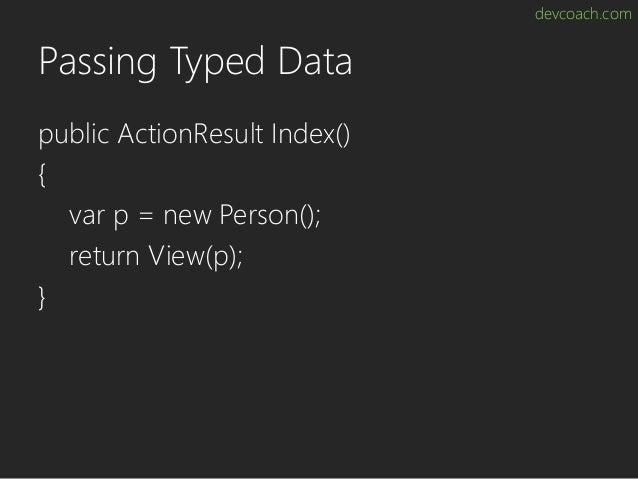 devcoach.com Passing Typed Data public ActionResult Index() { var p = new Person(); return View(p); }