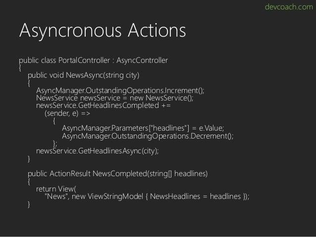 devcoach.com Asyncronous Actions public class PortalController : AsyncController { public void NewsAsync(string city) { As...