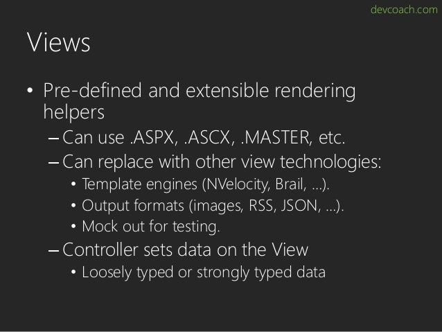 devcoach.com Views • Pre-defined and extensible rendering helpers – Can use .ASPX, .ASCX, .MASTER, etc. – Can replace with...